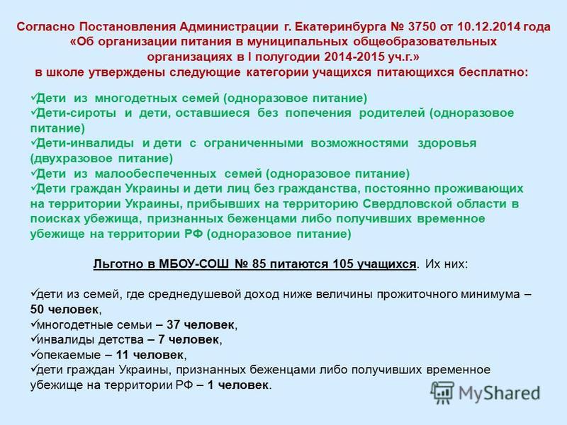 Согласно Постановления Администрации г. Екатеринбурга 3750 от 10.12.2014 года «Об организации питания в муниципальных общеобразовательных организациях в I полугодии 2014-2015 уч.г.» в школе утверждены следующие категории учащихся питающихся бесплатно