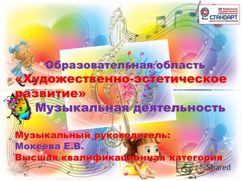 Образовательная область Образовательная область «Художественно-эстетическое развитие» Музыкальная деятельность Музыкальная деятельность Музыкальный руководитель: Мокеева Е.В. Высшая квалификационная категория