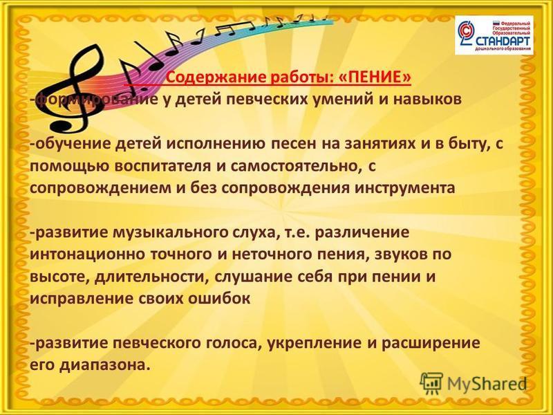 Содержание работы: «ПЕНИЕ» -формирование у детей певческих умений и навыков -обучение детей исполнению песен на занятиях и в быту, с помощью воспитателя и самостоятельно, с сопровождением и без сопровождения инструмента -развитие музыкального слуха,