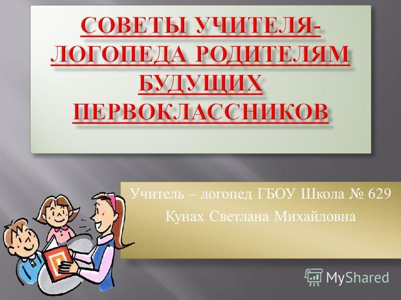 Учитель – логопед ГБОУ Школа 629 Кунах Светлана Михайловна