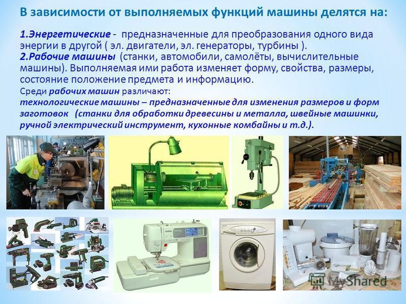 В зависимости от выполняемых функций машины делятся на: 1. Энергетические - предназначенные для преобразования одного вида энергии в другой ( эл. двигатели, эл. генераторы, турбины ). 2. Рабочие машины (станки, автомобили, самолёты, вычислительные ма