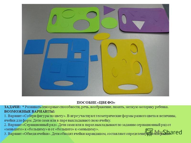 ПОСОБИЕ «ЦВЕФО» ЗАДАЧИ: * Развивать сенсорные способности, речь, воображение, память, мелкую моторику ребенка. ВОЗМОЖНЫЕ ВАРИАНТЫ: 1. Вариант «Собери фигуры по цвету». В игре участвуют геометрические формы разного цвета и величины, ячейки для форм. Д