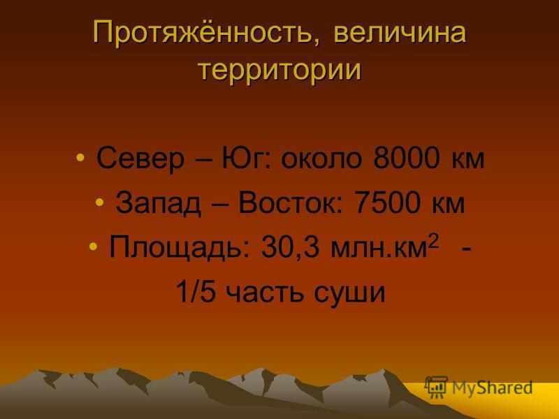 Протяжённость, величина территории Север – Юг: около 8000 км Запад – Восток: 7500 км Площадь: 30,3 млн.км 2 - 1/5 часть суши