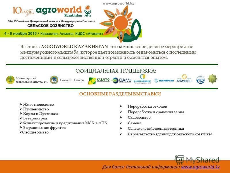 Выставка AGROWORLD KAZAKHSTAN - это комплексное деловое мероприятие международного масштаба, которое дает возможность ознакомиться с последними достижениями в сельскохозяйственной отрасли и обменятся опытом. ОФИЦИАЛЬНАЯ ПОДДЕРЖКА: Министерство сельск