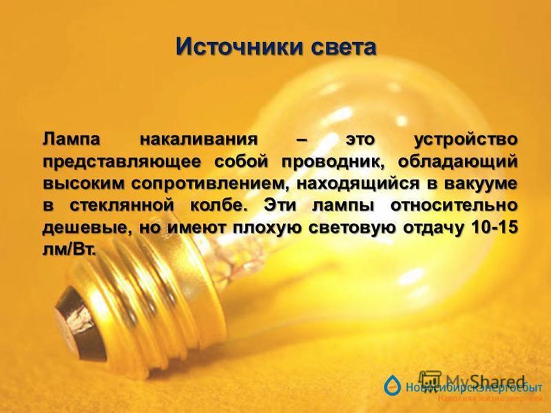 Источники света Лампа накаливания – это устройство представляющее собой проводник, обладающий высоким сопротивлением, находящийся в вакууме в стеклянной колбе. Эти лампы относительно дешевые, но имеют плохую световую отдачу 10-15 лм/Вт.