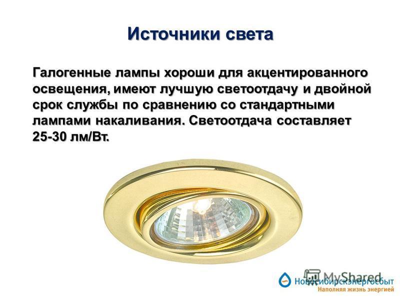 Источники света Галогенные лампы хороши для акцентированного освещения, имеют лучшую светоотдачу и двойной срок службы по сравнению со стандартными лампами накаливания. Светоотдача составляет 25-30 лм/Вт.