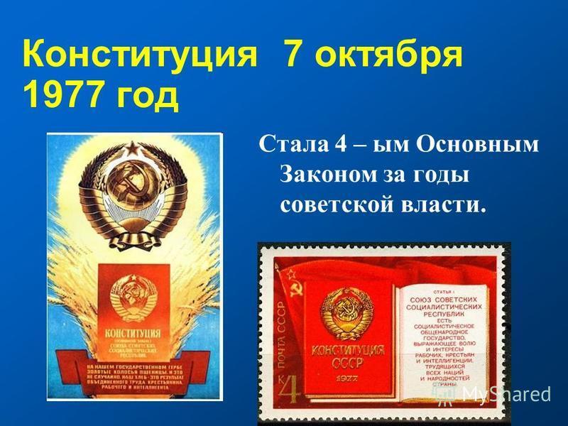 Конституция 7 октября 1977 год Стала 4 – ым Основным Законом за годы советской власти.