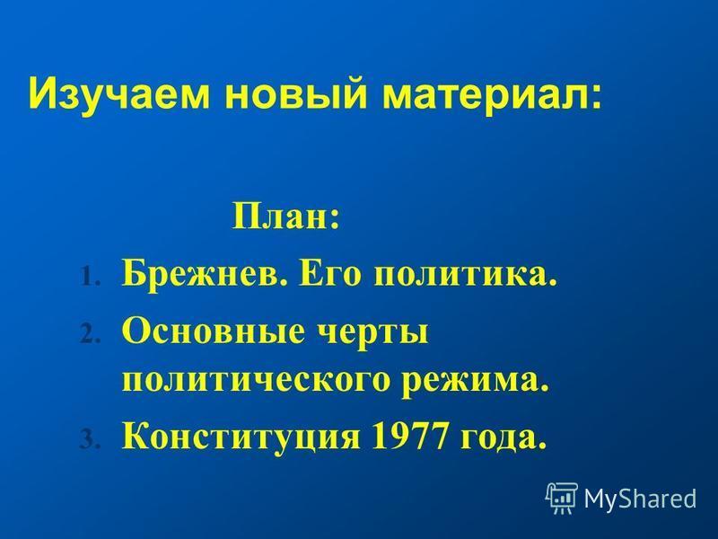 Изучаем новый материал: План: 1. Брежнев. Его политика. 2. Основные черты политического режима. 3. Конституция 1977 года.