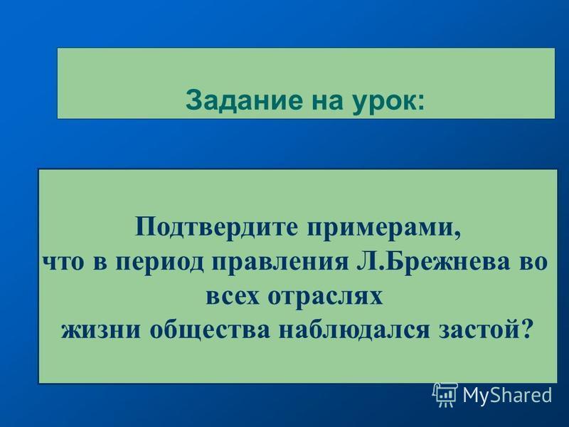 Задание на урок: Подтвердите примерами, что в период правления Л.Брежнева во всех отраслях жизни общества наблюдался застой?