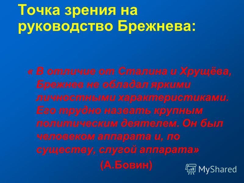 Точка зрения на руководство Брежнева: « В отличие от Сталина и Хрущёва, Брежнев не обладал яркими личностными характеристиками. Его трудно назвать крупным политическим деятелем. Он был человеком аппарата и, по существу, слугой аппарата» (А.Бовин)