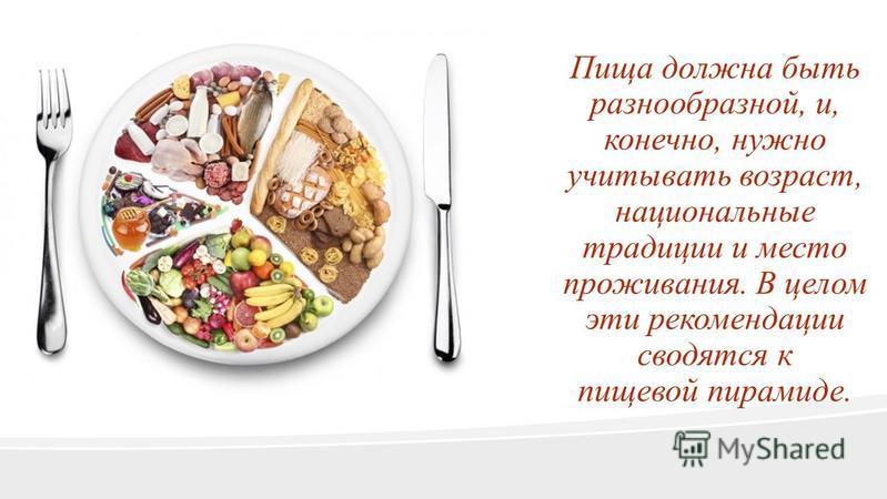 Пища должна быть разнообразной, и, конечно, нужно учитывать возраст, национальные традиции и место проживания. В целом эти рекомендации сводятся к пищевой пирамиде.