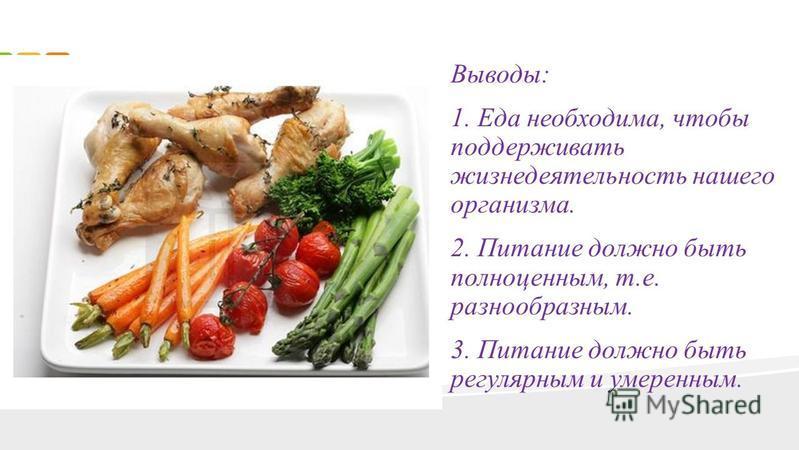 Выводы: 1. Еда необходима, чтобы поддерживать жизнедеятельность нашего организма. 2. Питание должно быть полноценным, т.е. разнообразным. 3. Питание должно быть регулярным и умеренным.