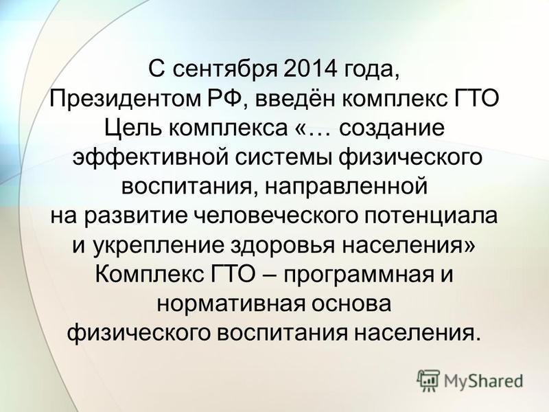С сентября 2014 года, Президентом РФ, введён комплекс ГТО Цель комплекса «… создание эффективной системы физического воспитания, направленной на развитие человеческого потенциала и укрепление здоровья населения» Комплекс ГТО – программная и нормативн