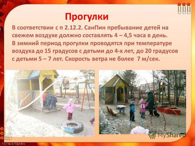 В соответствии с п 2.12.2. Сан Пин пребывание детей на свежем воздухе должно составлять 4 – 4,5 часа в день. В зимний период прогулки проводятся при температуре воздуха до 15 градусов с детьми до 4-х лет, до 20 градусов с детьми 5 – 7 лет. Скорость в