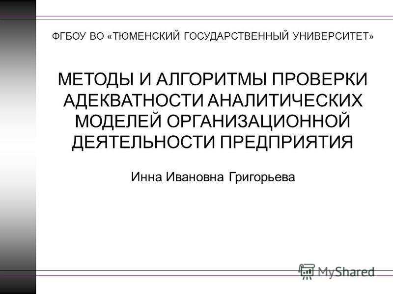 МЕТОДЫ И АЛГОРИТМЫ ПРОВЕРКИ АДЕКВАТНОСТИ АНАЛИТИЧЕСКИХ МОДЕЛЕЙ ОРГАНИЗАЦИОННОЙ ДЕЯТЕЛЬНОСТИ ПРЕДПРИЯТИЯ Инна Ивановна Григорьева ФГБОУ ВО «ТЮМЕНСКИЙ ГОСУДАРСТВЕННЫЙ УНИВЕРСИТЕТ»