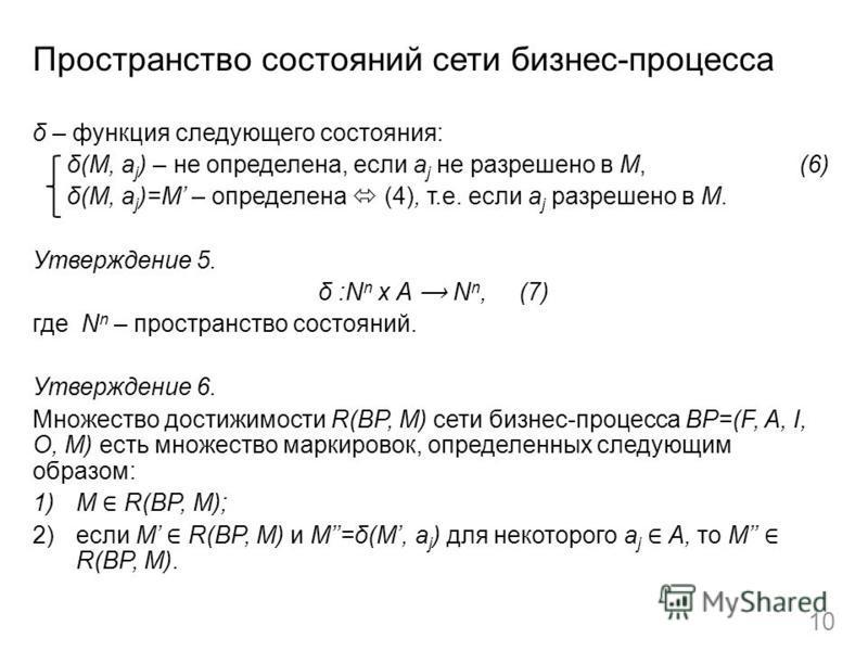 Пространство состояний сети бизнес-процесса δ – функция следующего состояния: δ(M, a j ) – не определена, если a j не разрешено в M, (6) δ(M, a j )=M – определена (4), т.е. если a j разрешено в M. Утверждение 5. δ :N n x A N n, (7) где N n – простран