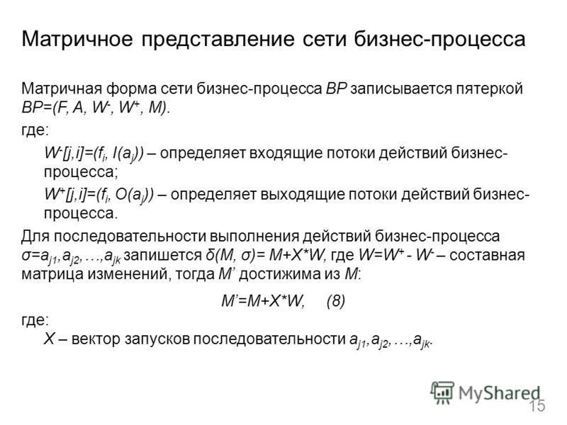 Матричное представление сети бизнес-процесса Матричная форма сети бизнес-процесса BP записывается пятеркой BP=(F, A, W -, W +, M). где: W - [j,i]=(f i, I(a j )) – определяет входящие потоки действий бизнес- процесса; W + [j,i]=(f i, O(a j )) – опреде