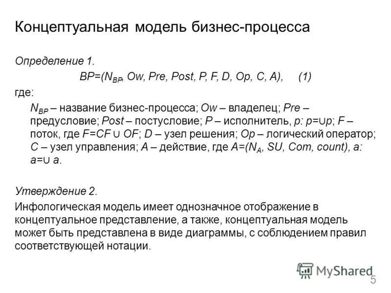 Концептуальная модель бизнес-процесса Определение 1. BP=(N BP, Ow, Pre, Post, P, F, D, Op, C, A), (1) где: N BP – название бизнес-процесса; Ow – владелец; Pre – предусловие; Post – постусловие; P – исполнитель, p: p= p; F – поток, где F=CF OF; D – уз