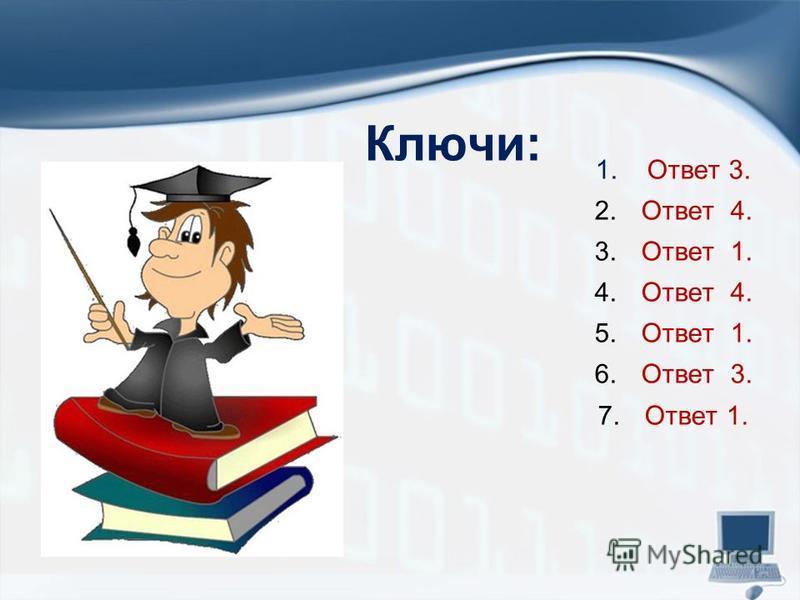 Ключи: 1. Ответ 3. 2. Ответ 4. 3. Ответ 1. 4. Ответ 4. 5. Ответ 1. 6. Ответ 3. 7. Ответ 1.