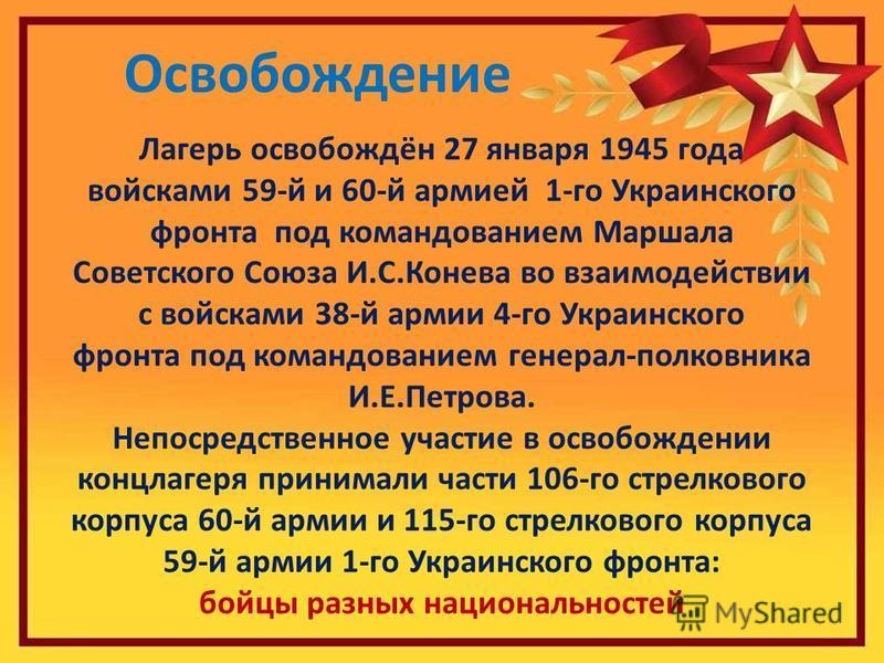 Внутри жилого барака Освобождение Лагерь освобождён 27 января 1945 года войсками 59-й и 60-й армией 1-го Украинского фронта под командованием Маршала Советского Союза И.С.Конева во взаимодействии с войсками 38-й армии 4-го Украинского фронта под кома