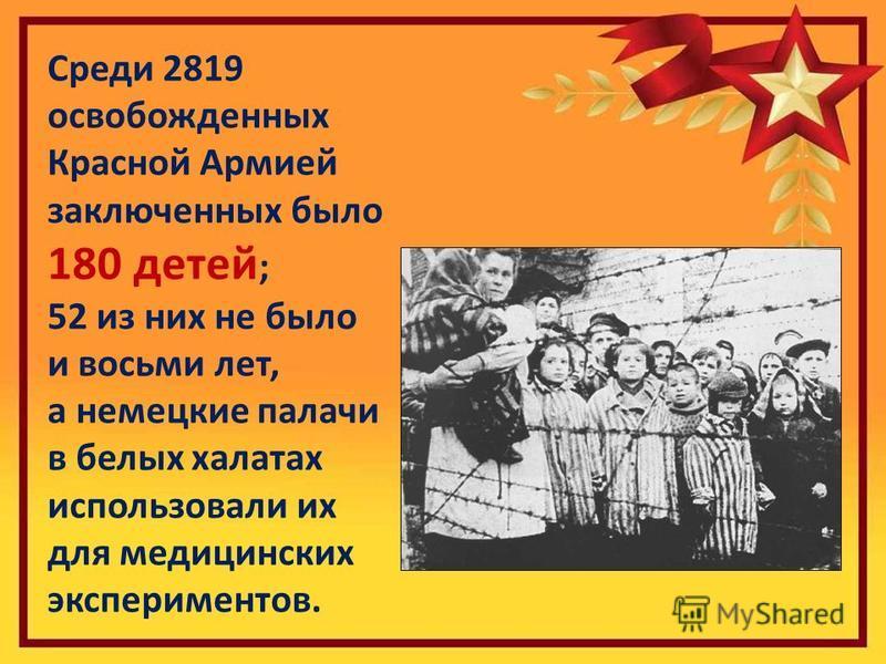 Среди 2819 освобожденных Красной Армией заключенных было 180 детей ; 52 из них не было и восьми лет, а немецкие палачи в белых халатах использовали их для медицинских экспериментов.