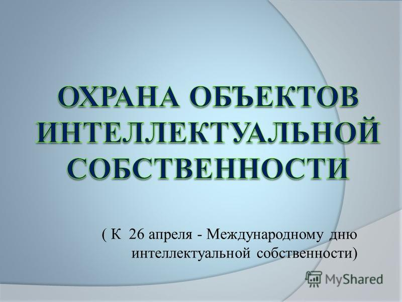( К 26 апреля - Международному дню интеллектуальной собственности)