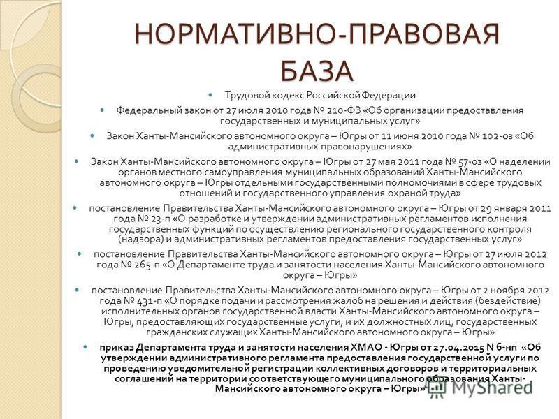 НОРМАТИВНО - ПРАВОВАЯ БАЗА Трудовой кодекс Российской Федерации Федеральный закон от 27 июля 2010 года 210- ФЗ « Об организации предоставления государственных и муниципальных услуг » Закон Ханты - Мансийского автономного округа – Югры от 11 июня 2010