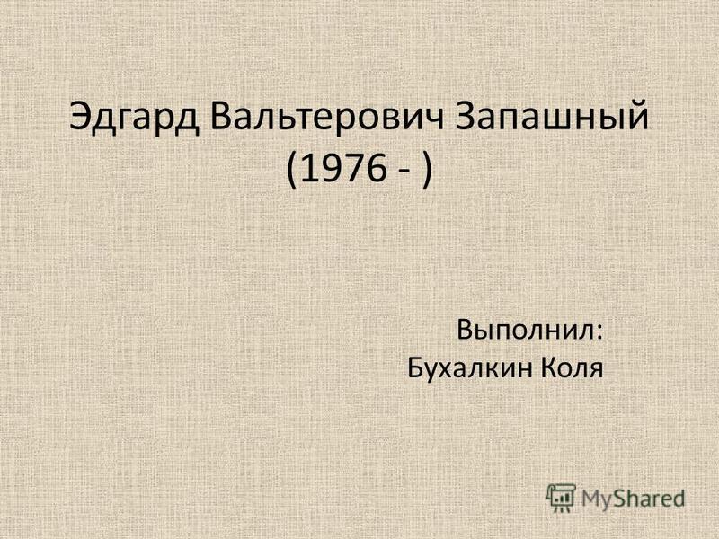 Эдгард Вальтерович Запашинный (1976 - ) Выполнил: Бухалкин Коля