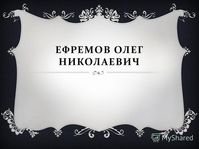 ЕФРЕМОВ ОЛЕГ НИКОЛАЕВИЧ