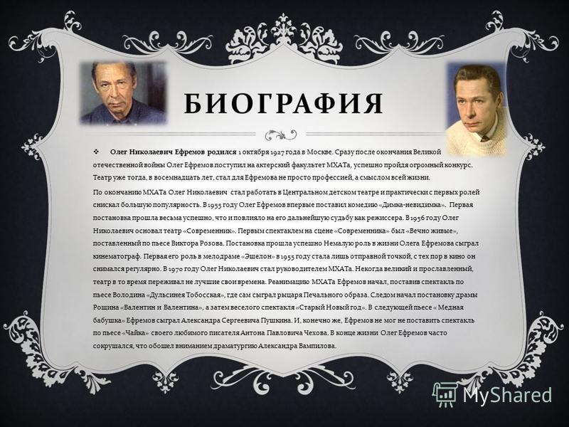 БИОГРАФИЯ Олег Николаевич Ефремов родился 1 октября 1927 года в Москве. Сразу после окончания Великой отечественной войны Олег Ефремов поступил на актерский факультет МХАТа, успешно пройдя огромный конкурс. Театр уже тогда, в восемнадцать лет, стал д