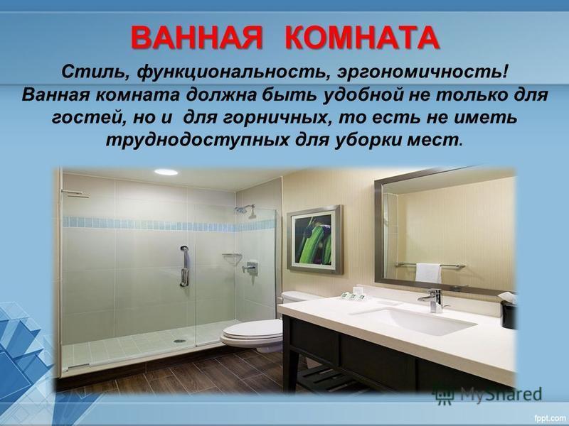 ВАННАЯ КОМНАТА Стиль, функциональность, эргономичность! Ванная комната должна быть удобной не только для гостей, но и для горничных, то есть не иметь труднодоступных для уборки мест.