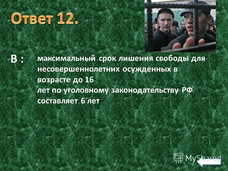 В : максимальный срок лишения свободы для несовершеннолетних осужденных в возрасте до 16 лет по уголовному законодательству РФ составляет 6 лет