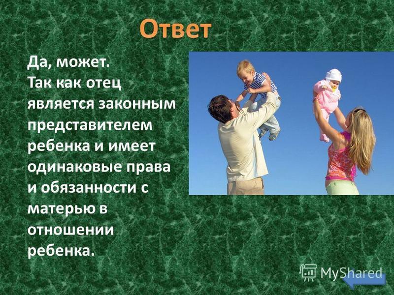 Да, может. Так как отец является законным представителем ребенка и имеет одинаковые права и обязанности с матерью в отношении ребенка.