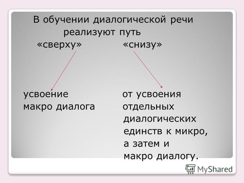 В обучении диалогической речи реализуют путь «сверху» «снизу» усвоение от усвоения макро диалога отдельных диалогических единств к микро, а затем и макро диалогу.