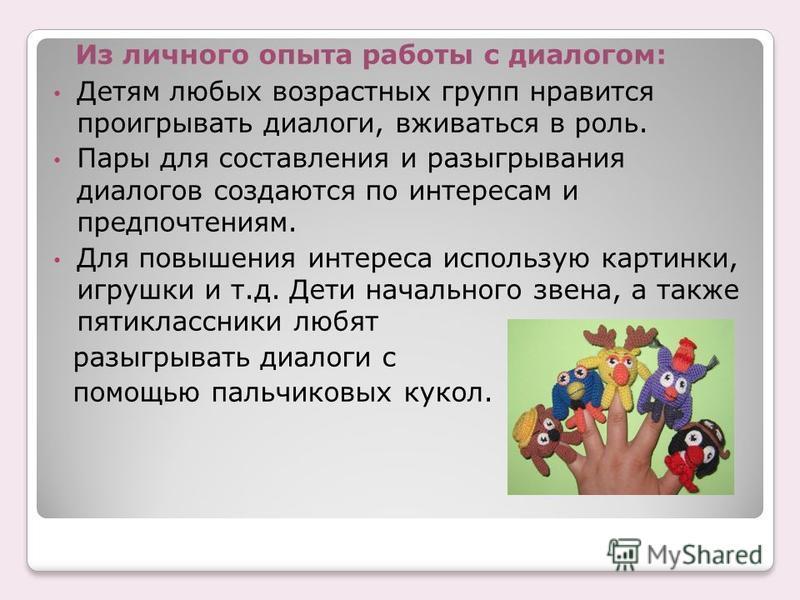 Из личного опыта работы с диалогом: Детям любых возрастных групп нравится проигрывать диалоги, вживаться в роль. Пары для составления и разыгрывания диалогов создаются по интересам и предпочтениям. Для повышения интереса использую картинки, игрушки и