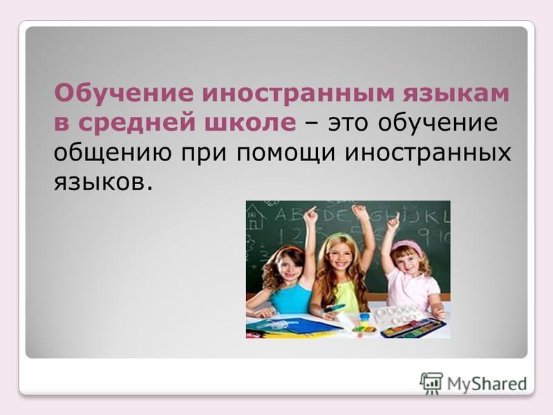 Обучение иностранным языкам в средней школе – это обучение общению при помощи иностранных языков.