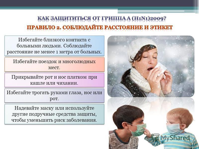 Избегайте близкого контакта с больными людьми. Соблюдайте расстояние не менее 1 метра от больных. Избегайте поездок и многолюдных мест. Прикрывайте рот и нос платком при кашле или чихании. Избегайте трогать руками глаза, нос или рот. Надевайте маску