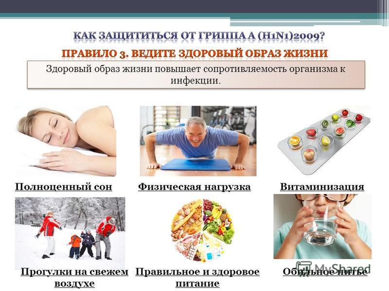 Здоровый образ жизни повышает сопротивляемость организма к инфекции. Полноценный сон Физическая нагрузка Витаминизация Прогулки на свежем воздухе Правильное и здоровое питание Обильное питье
