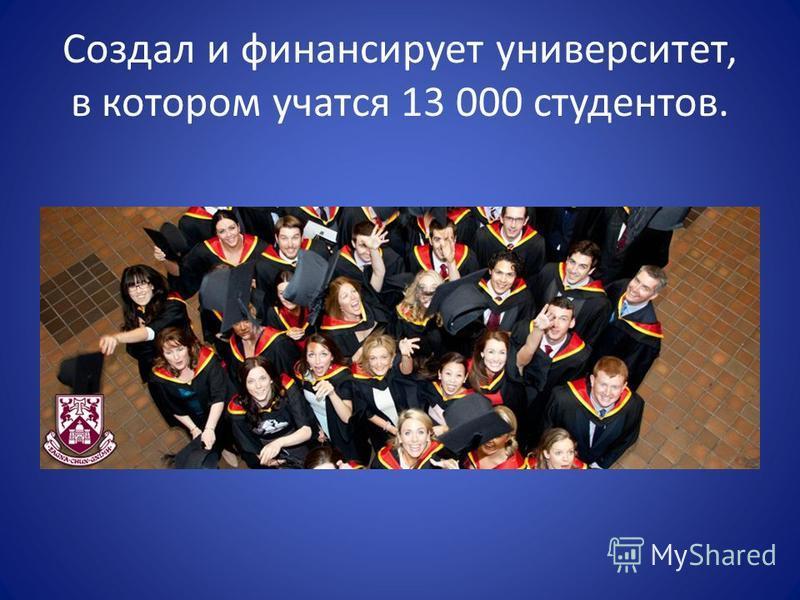 Создал и финансирует университет, в котором учатся 13 000 студентов.