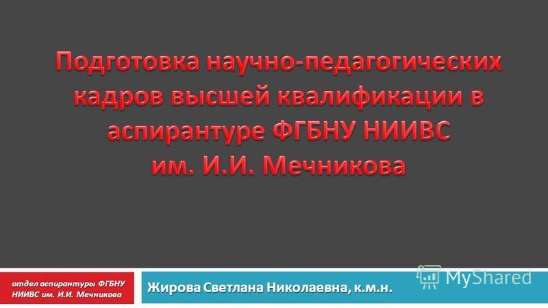 Жирова Светлана Николаевна, к. м. н. отдел аспирантуры ФГБНУ НИИВС им. И. И. Мечникова