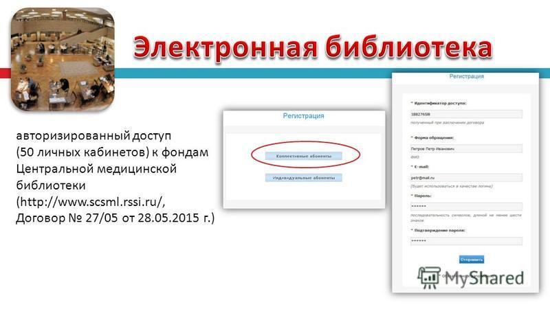 авторизированный доступ (50 личных кабинетов ) к фондам Центральной медицинской библиотеки (http://www.scsml.rssi.ru/, Договор 27/05 от 28.05.2015 г.)