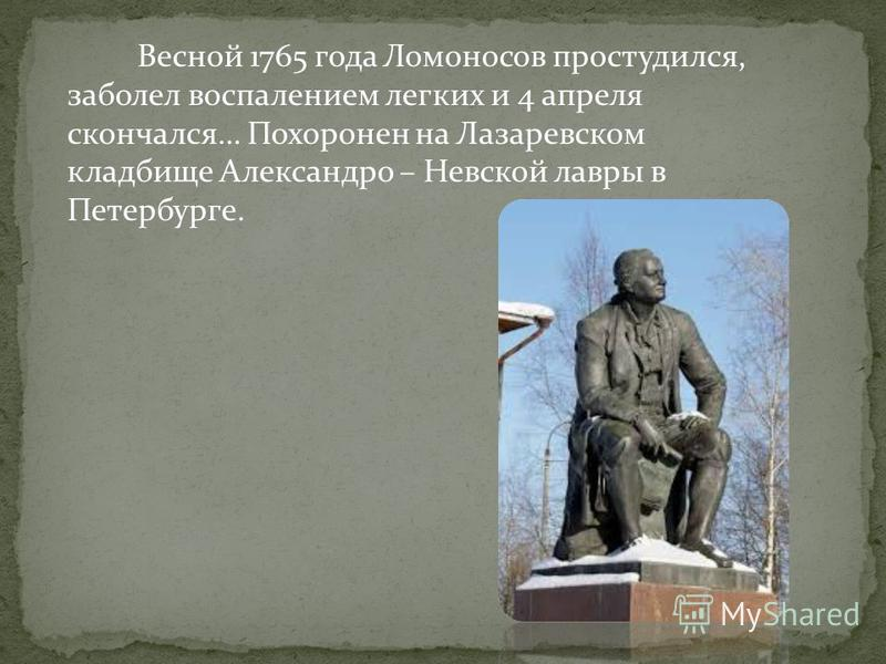 Весной 1765 года Ломоносов простудился, заболел воспалением легких и 4 апреля скончался… Похоронен на Лазаревском кладбище Александро – Невской лавры в Петербурге.