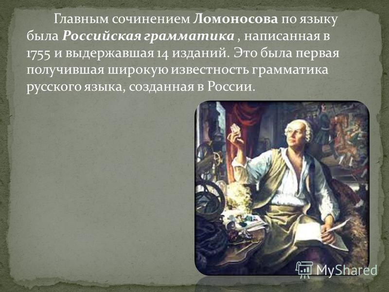 Главным сочинением Ломоносова по языку была Российская грамматика, написанная в 1755 и выдержавшая 14 изданий. Это была первая получившая широкую известность грамматика русского языка, созданная в России.