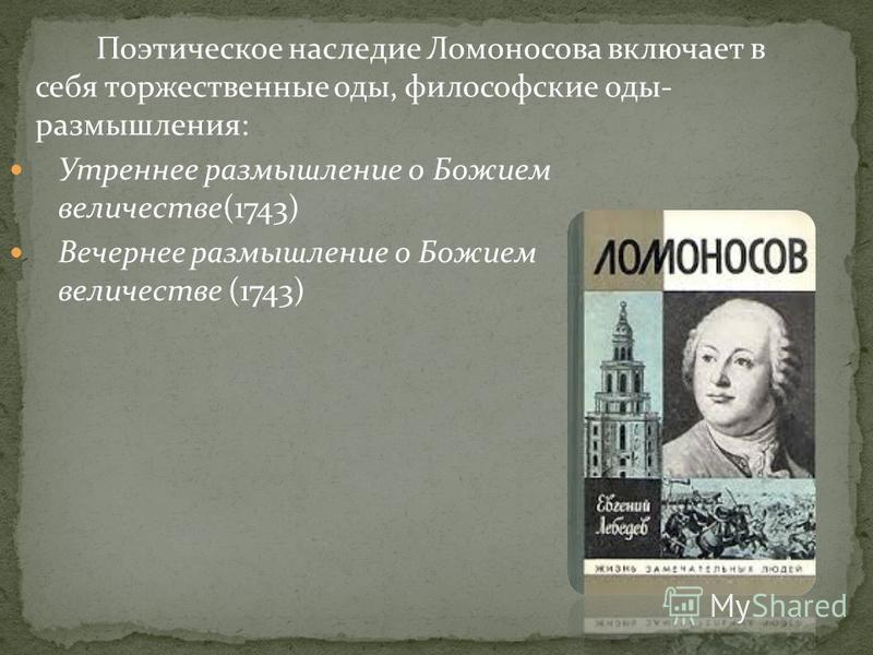 Поэтическое наследие Ломоносова включает в себя торжественные оды, философские оды- размышления: Утреннее размышление о Божием величестве(1743) Вечернее размышление о Божием величестве (1743)