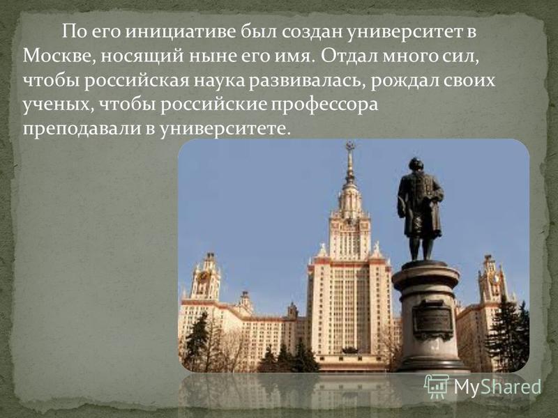 По его инициативе был создан университет в Москве, носящий ныне его имя. Отдал много сил, чтобы российская наука развивалась, рождал своих ученых, чтобы российские профессора преподавали в университете.