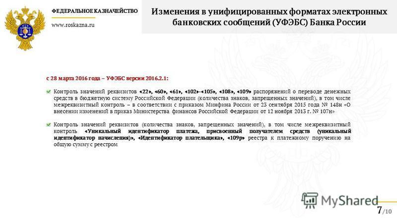 ФЕДЕРАЛЬНОЕ КАЗНАЧЕЙСТВО www.roskazna.ru 7 /10 Изменения в унифицированных форматах электронных банковских сообщений (УФЭБС) Банка России с 28 марта 2016 года – УФЭБС версии 2016.2.1: Контроль значений реквизитов «22», «60», «61», «102»-«105», «108»,