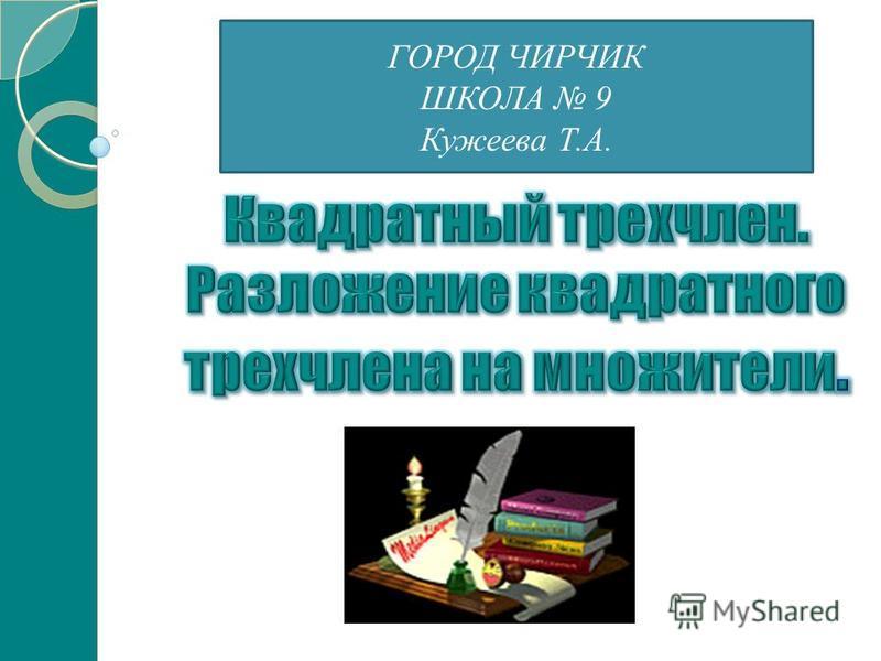 ГОРОД ЧИРЧИК ШКОЛА 9 Кужеева Т.А.
