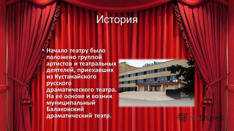 История Начало театру было положено группой артистов и театральных деятелей, приехавших из Кустанайского русского драматического театра. На её основе и возник муниципальный Балаковский драматический театр.