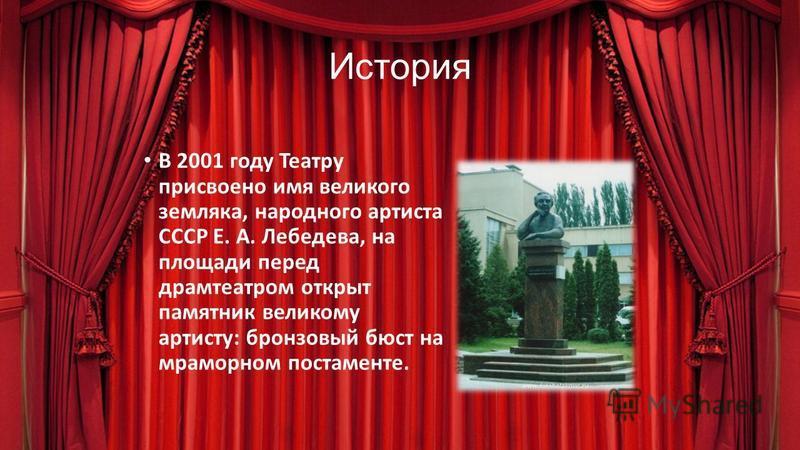 История В 2001 году Театру присвоено имя великого земляка, народного артиста СССР Е. А. Лебедева, на площади перед драмтеатром открыт памятник великому артисту: бронзовый бюст на мраморном постаменте.