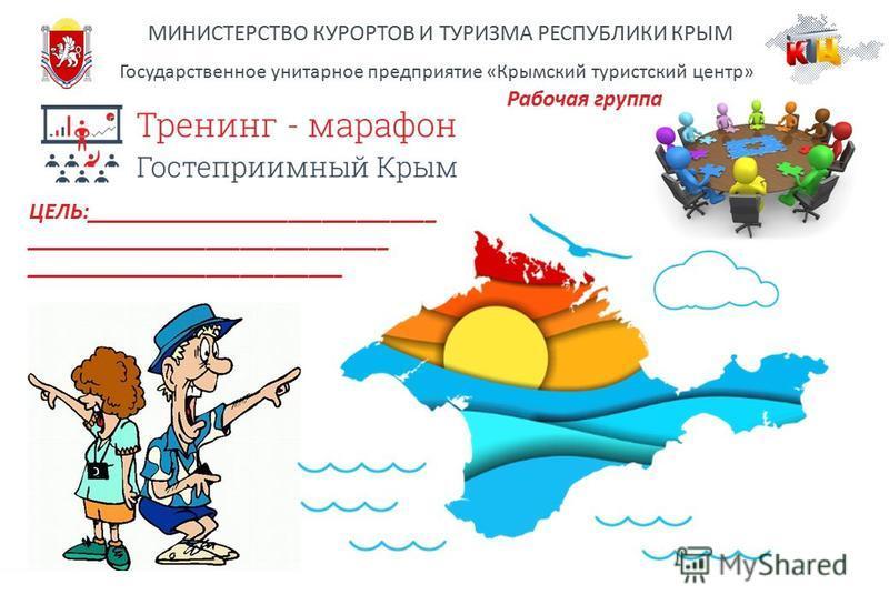 МИНИСТЕРСТВО КУРОРТОВ И ТУРИЗМА РЕСПУБЛИКИ КРЫМ Государственное унитарное предприятие «Крымский туристский центр» Рабочая группа ЦЕЛЬ:_______________________________ ________________________________ ____________________________